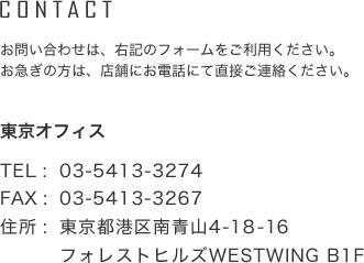 CONTACT お問い合わせは、右記のフォームをご利用ください。 お急ぎの方は、店舗にお電話にて直接ご連絡ください。  東京オフィス  TEL : 03-6427-5369